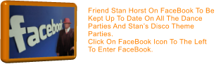 Friend Stan Horst On FaceBook To Be Kept Up To Date On All The Dance Parties And Stan's Disco Theme Parties.  Click On FaceBook Icon To The Left To Enter FaceBook.
