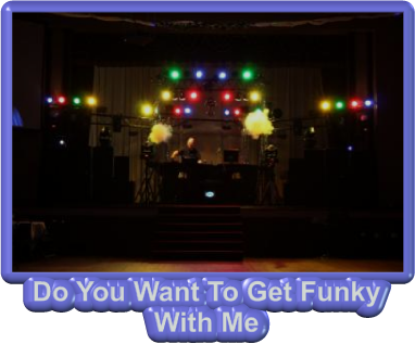 Do You Want To Get Funky  With Me