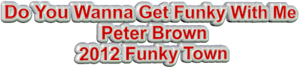 Do You Wanna Get Funky With Me Peter Brown 2012 Funky Town